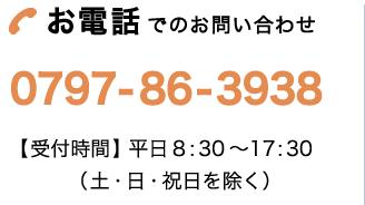 お電話でのお問い合わせ|0797-86-3938 【受付時間】平日9:00〜18:00(土・日・祝日を除く)